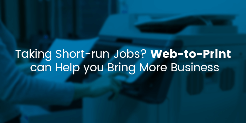 Taking short run jobs? Web-to-Print can help you bring more business.
