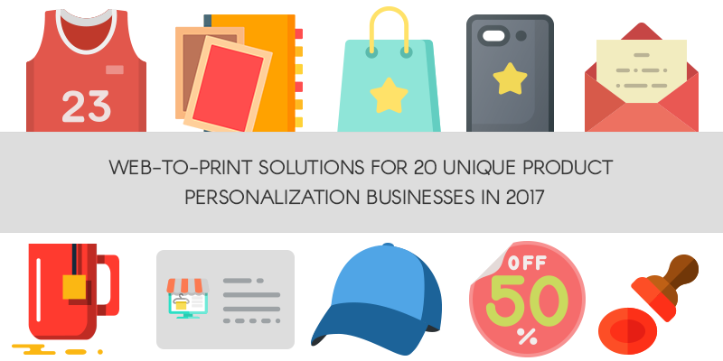 Web-to-Print Solutions for 20 Unique Product Personalization Businesses in 2017