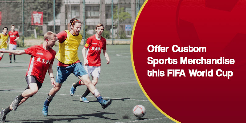 Offer Custom and Personalized Sports Merchandise this FIFA World Cup