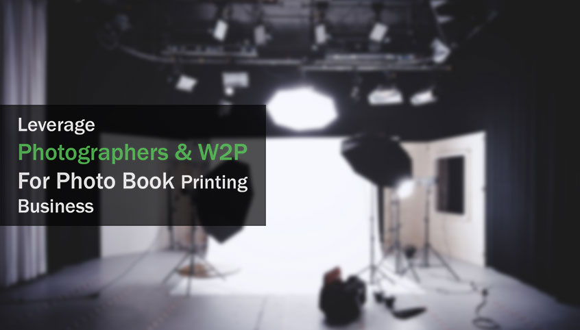 4 Steps To Leverage Photographers & Web to Print Technology To Scale Your Photo Book Printing Business