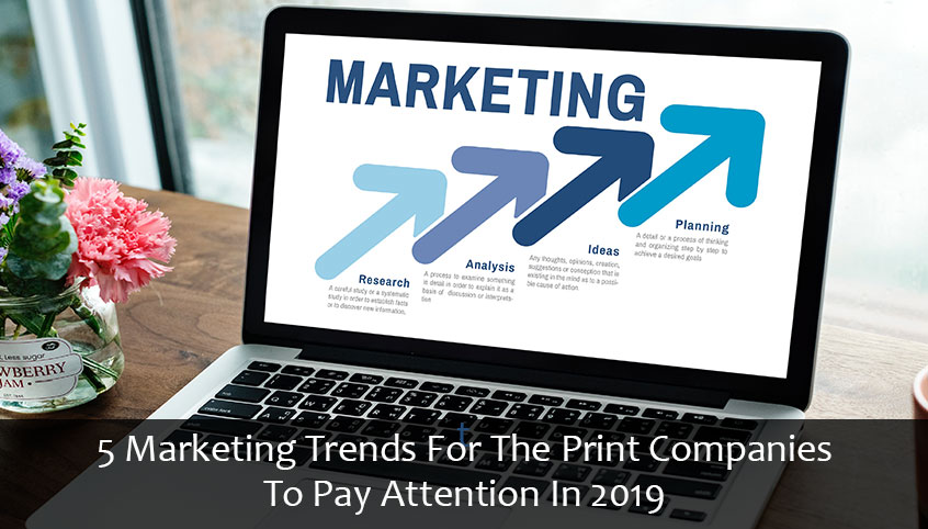 5 Marketing Trends For The Print Companies To Pay Attention In 2019