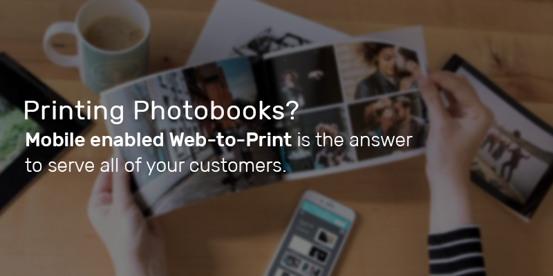 Printing Photobooks? Mobile enabled Web-to-Print is the answer to serve all of your customers