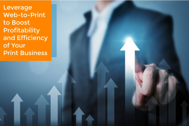 Leverage Web-to-Print to Boost  Profitability and Efficiency of Your Print Business
