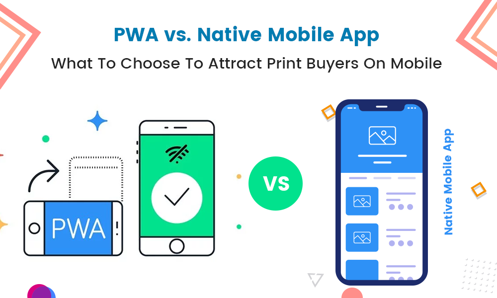 PWA vs. Native Mobile App – What To Choose To Attract Print Buyers On Mobile