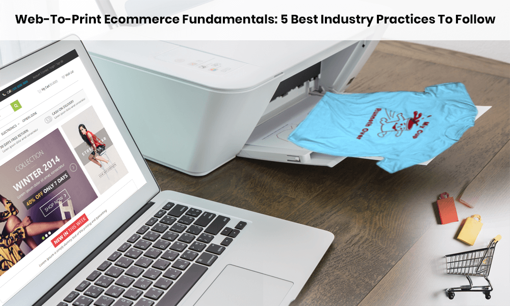 Web-To-Print Ecommerce Fundamentals: 5 Best Industry Practices To Follow