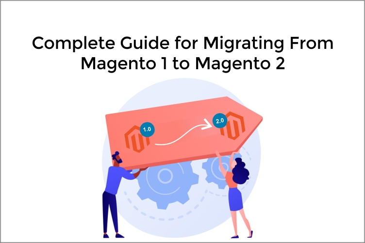 Complete Guide for Migrating From Magento 1 to Magento 2