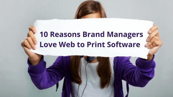Brand Managers Love Web-To-Print Solutions For These 10 Reasons