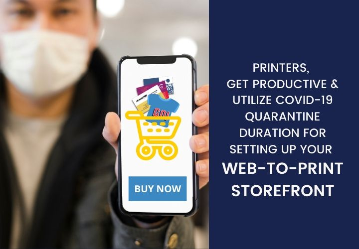 Printers, Get Productive & Utilize COVID-19 Quarantine Duration for Setting up Your Web-to-Print Storefront