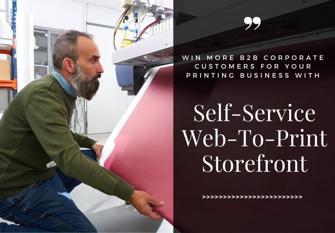 Win More B2B Corporate Customers For Your Printing Business With A Self-Service Web-To-Print Storefront