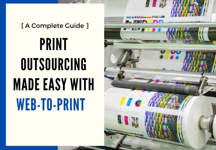 Print Outsourcing Made Easy with Web-to-Print [ A Complete Guide ]