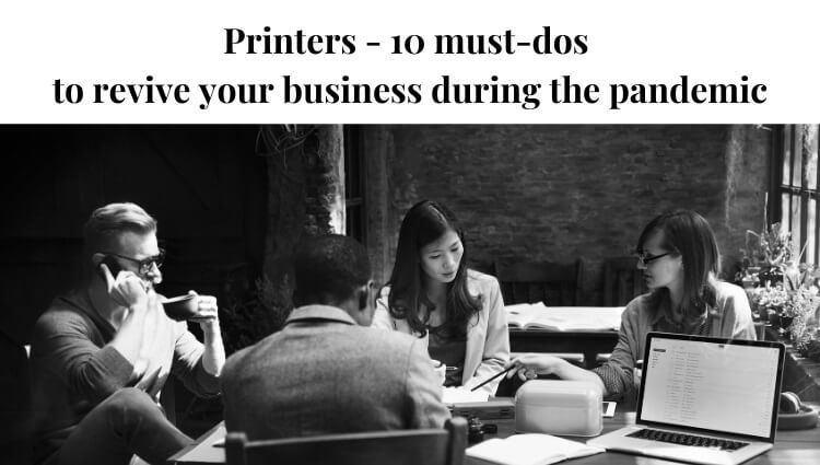 Printers – 10 Must-Do's to Revive Your Business During the Pandemic