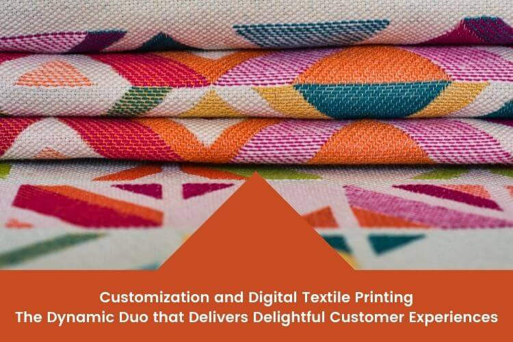 Customization and Digital Textile printing- the Dynamic Duo that delivers delightful Customer Experiences