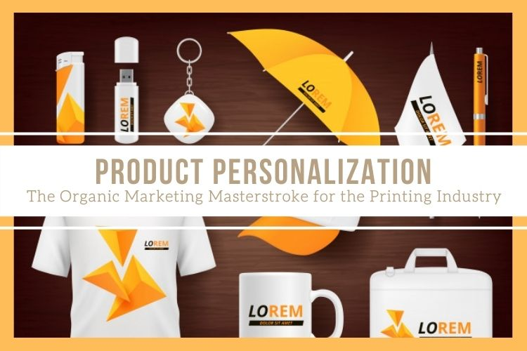 Product Personalization- The Organic Marketing Masterstroke for the Printing Industry