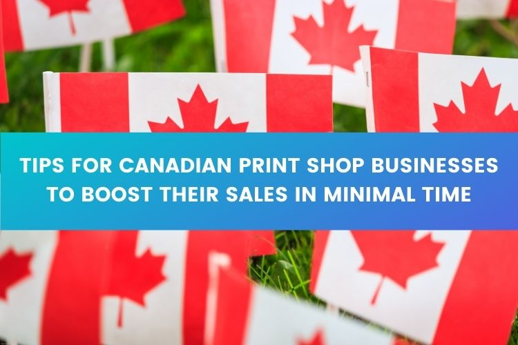 Tips for Canadian Print Shop Businesses to boost their Sales in Minimal Time