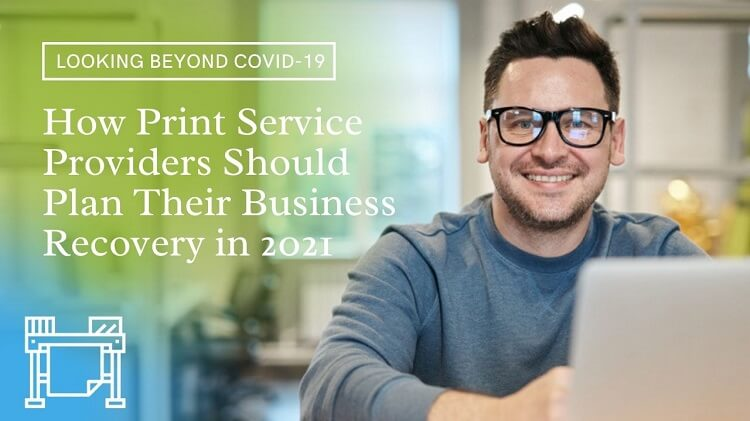 Looking Beyond Covid-19: How Print Service Providers Should Plan Their Business Recovery in 2021