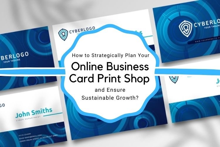 How to Strategically Plan Your Online Business Card Print Shop and Ensure Sustainable Growth?