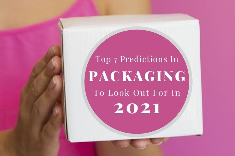 Top 7 Predictions In Packaging To Look Out For In 2021