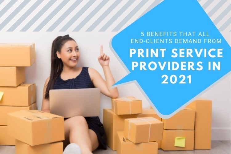 5 Benefits That All End-Clients Demand From Print Service Providers In 2021