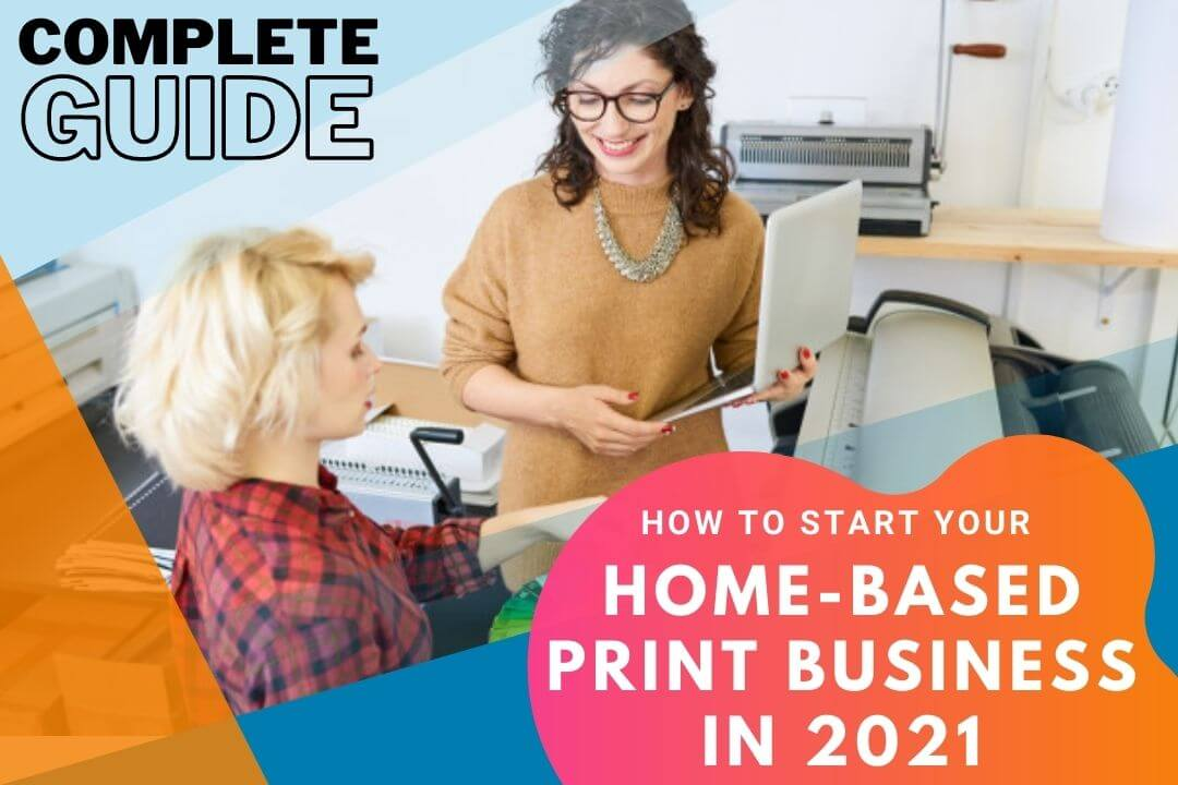 A Complete Guide On Starting Your Home-Based Print Business In 2021