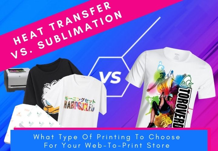 Heat Transfer vs. Sublimation: What Type Of Printing To Choose For Your Web-To-Print Store