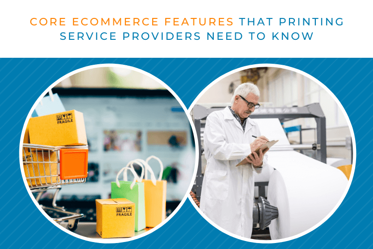 What Are The Core eCommerce Features Printing Service Providers Need to Know?