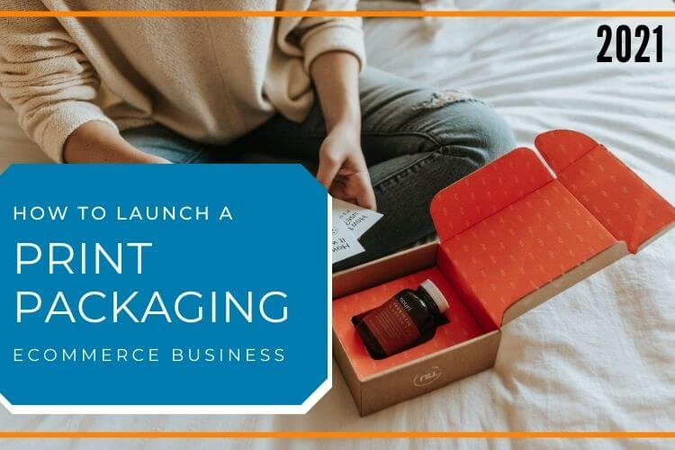 How To Launch A Print Packaging Ecommerce Business In 2021