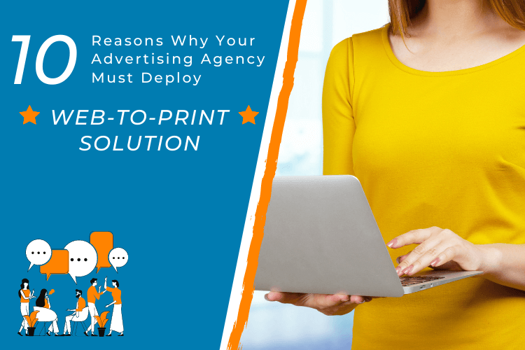 10 Reasons Why Your Advertising Agency Must Deploy A Web-To-Print Solution