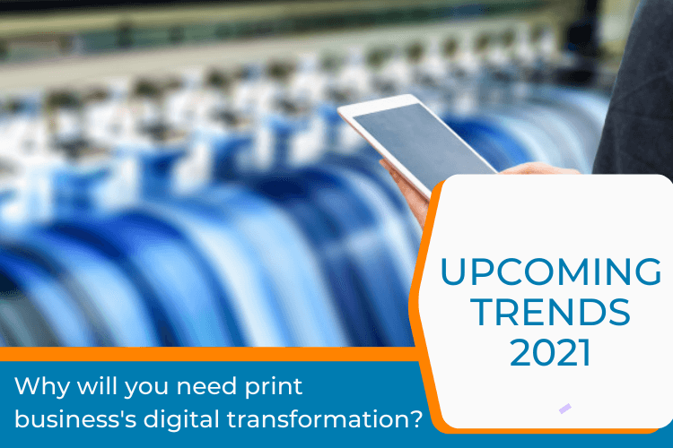Why Will You Need Print Business's Digital Transformation? Upcoming Trends 2021